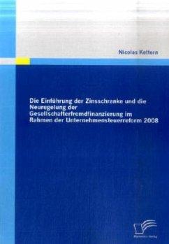 Die Einführung der Zinsschranke und die Neuregelung der Gesellschafterfremdfinanzierung im Rahmen der Unternehmensteuerreform 2008 - Kettern, Nicolas