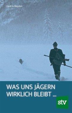 Was uns Jägern wirklich bleibt … - Meyden, Gerd H.