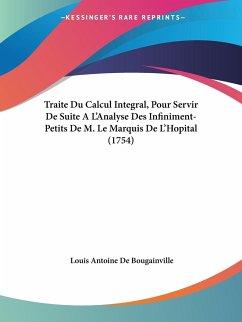 Traite Du Calcul Integral, Pour Servir De Suite A L'Analyse Des Infiniment-Petits De M. Le Marquis De L'Hopital (1754)