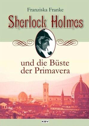 Sherlock Holmes und die Büste der Primavera / Sherlock Holmes Bd.1 - Franke, Franziska