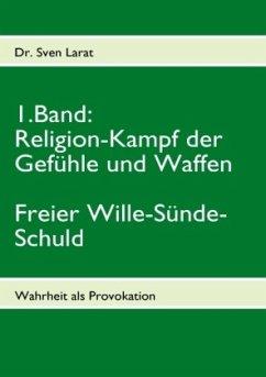 Religion-Kampf der Gefühle und Waffen, Freier Wille-Sünde-Schuld - 1. Band - Larat, Sven
