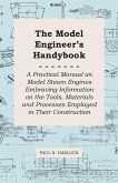 The Model Engineer's Handybook - A Practical Manual on Model Steam Engines Embracing Information on the Tools, Materials and Processes Employed in Their Construction