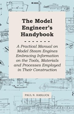 The Model Engineer's Handybook - A Practical Manual on Model Steam Engines Embracing Information on the Tools, Materials and Processes Employed in Their Construction - Hasluck, Paul N.