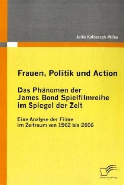 Frauen, Politik und Action - Das Phänomen der James Bond Spielfilmreihe im Spiegel der Zeit - Kulbarsch-Wilke, Julia