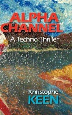Alpha Channel, a Techno Thriller - Keen, Khristophe