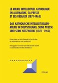 Das katholische Intellektuellenmilieu in Deutschland, seine Presse und seine Netzwerke (1871-1963). Le milieu intellectuel catholique en Allemagne, sa presse et ses réseaux (1871-1963)