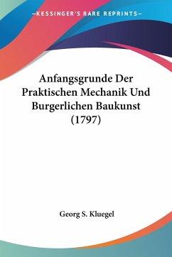Anfangsgrunde Der Praktischen Mechanik Und Burgerlichen Baukunst (1797) - Kluegel, Georg S.