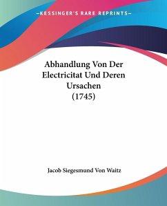 Abhandlung Von Der Electricitat Und Deren Ursachen (1745)