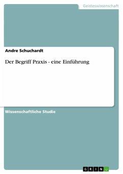 Der Begriff Praxis - eine Einführung - Schuchardt, Andre