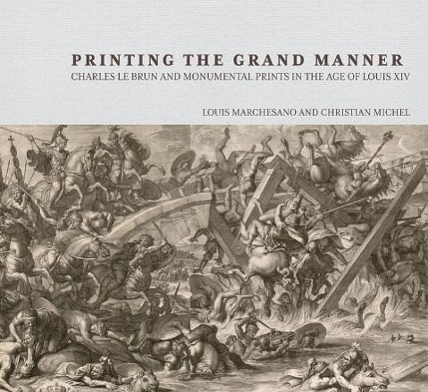 Printing the Grand Manner: Charles Le Brun and Monumental Prints in the Age of Louis XIV - Marchesano, Louis; Michel, Christian