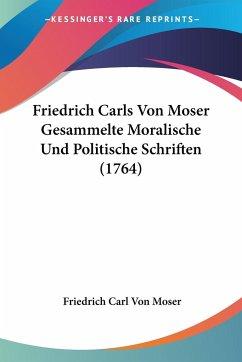 Friedrich Carls Von Moser Gesammelte Moralische Und Politische Schriften (1764)