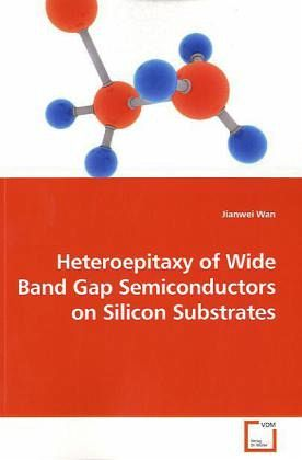 Heteroepitaxy of Wide Band Gap Semiconductors on Silicon Substrates - Wan, Jianwei