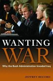 Wanting War: Why the Bush Administration Invaded Iraq