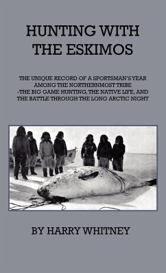 Hunting With Eskimos - The Unique Record Of A Sportsman's Year Among The Northernmost Tribe - The Big Game Hunting, The Native Life, And The Battle For Existence Through The Long Arctic Night - Whitney, Harry