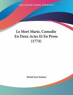 Le Mort Marie, Comedie En Deux Actes Et En Prose (1774)