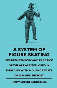 A System Of Figure-Skating, Being The Theory And Practice Of The Art As Developed In England, With A Glance At Its Origin And History