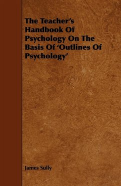 The Teacher's Handbook of Psychology on the Basis of 'Outlines of Psychology' - Sully, James