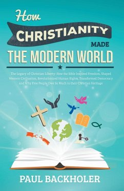 How Christianity Made the Modern World - The Legacy of Christian Liberty: How the Bible Inspired Freedom, Shaped Western Civilization, Revolutionized
