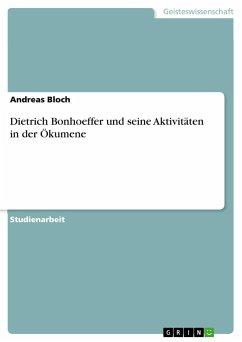 Dietrich Bonhoeffer und seine Aktivitäten in der Ökumene - Bloch, Andreas