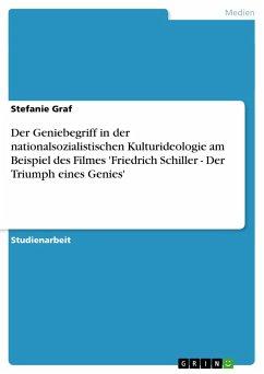 Der Geniebegriff in der nationalsozialistischen Kulturideologie am Beispiel des Filmes 'Friedrich Schiller - Der Triumph eines Genies'
