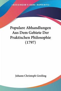 Populare Abhandlungen Aus Dem Gebiete Der Praktischen Philosophie (1797)