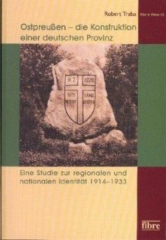 Ostpreußen - die Konstruktion einer deutschen Provinz - Traba, Robert