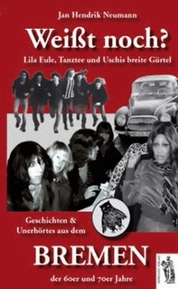 Weißt noch? Geschichten und Unerhörtes aus dem Bremen der 60er und 70er Jahre - Neumann, Jan H.