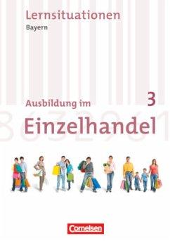 Ausbildung im Einzelhandel 3. Ausbildungsjahr. Neubearbeitung. Bayern. Arbeitsbuch mit Lernsituationen