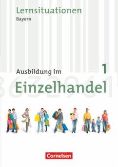Ausbildung im Einzelhandel 1. Ausbildungsjahr. Neubearbeitung Bayern. Arbeitsbuch mit Lernsituationen