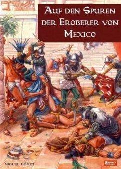 Auf den Spuren der Eroberer von Mexiko - Gómez, Miguel