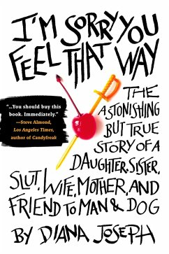 I'm Sorry You Feel That Way: The Astonishing But True Story of a Daughter, Sister, Slut, Wife, Mother, and Fri End to Man and Dog - Joseph, Diana