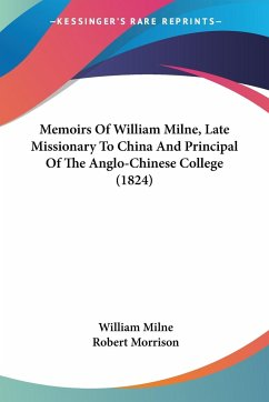 Memoirs Of William Milne, Late Missionary To China And Principal Of The Anglo-Chinese College (1824)