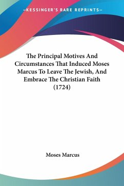 The Principal Motives And Circumstances That Induced Moses Marcus To Leave The Jewish, And Embrace The Christian Faith (1724)