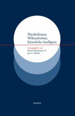 Physikalismus, Willensfreiheit, Künstliche Intelligenz - Backmann, Marius / Michel, Jan G. (Hrsg.)