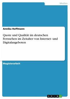 Quote und Qualität im deutschen Fernsehen im Zeitalter von Internet- und Digitalangeboten - Hoffmann, Annika