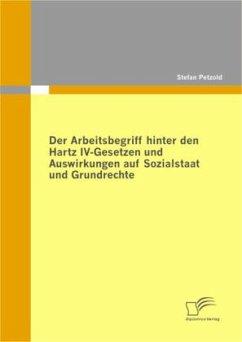 Der Arbeitsbegriff hinter den Hartz IV-Gesetzen und Auswirkungen auf Sozialstaat und Grundrechte - Petzold, Stefan
