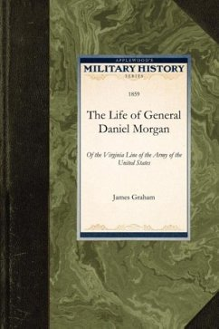 The Life of General Daniel Morgan: Of the Virginia Line of the Army of the United States - Graham, James James Graham, Graham