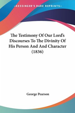 The Testimony Of Our Lord's Discourses To The Divinity Of His Person And And Character (1836) - Pearson, George