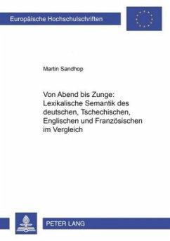 Von Abend bis Zunge: Lexikalische Semantik des Deutschen, Tschechischen, Englischen und Französischen im Vergleich - Sandhop, Martin