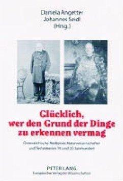 Glücklich, wer den Grund der Dinge zu erkennen vermag: Österreichische Mediziner, Naturwissenschafter und Techniker im 19. und 20. Jahrhundert