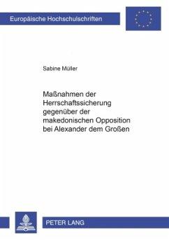 Maßnahmen der Herrschaftssicherung gegenüber der makedonischen Opposition bei Alexander dem Großen - Müller, Sabine