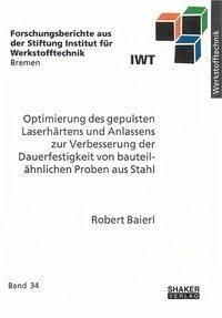 Optimierung des gepulsten Laserhärtens und Anlassens zur Verbesserung der Dauerfestigkeit von bauteilähnlichen Proben aus Stahl - Baierl, Robert