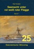 Seemacht unter rot-weiß-roter Flagge. K.u.K. Kriegsmarine / Seemacht unter rot-weiß-roter Flagge. K.u.K. Kriegsmarine