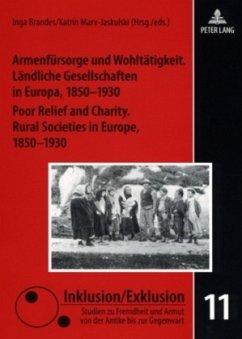 Armenfürsorge und Wohltätigkeit. Ländliche Gesellschaften in Europa, 1850-1930. Poor Relief and Charity. Rural Societies in Europe, 1850-1930