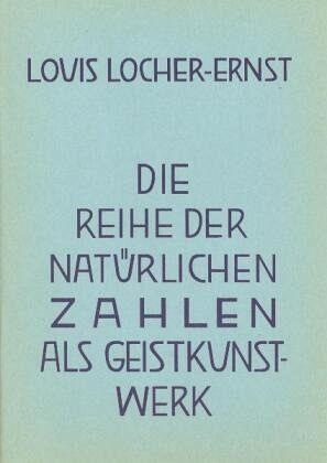 Die Reihe der natürlichen Zahlen als Geist-Kunstwerk - Locher-Ernst, Louis