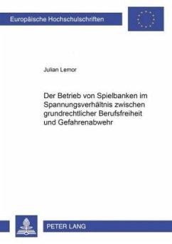 Der Betrieb von Spielbanken im Spannungsverhältnis zwischen grundrechtlicher Berufsfreiheit und Gefahrenabwehr - Lemor, Julian