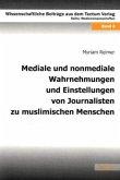 Mediale und nonmediale Wahrnehmungen und Einstellungen von Journalisten zu muslimischen Menschen