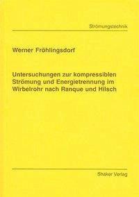 Untersuchungen zur kompressiblen Strömung und Energietrennung im Wirbelrohr nach Rangue und Hilsch - Fröhlingsdorf, Werner