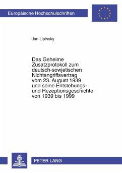Das Geheime Zusatzprotokoll zum deutsch-sowjetischen Nichtangriffsvertrag vom 23. August 1939 und seine Entstehungs- und Rezeptionsgeschichte von 1939 bis 1999 - Lipinsky, Jan