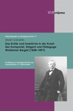 Das Echte und Innerliche in der Kunst: Der Komponist, Dirigent und Pädagoge Woldemar Bargiel (1828 -1897) - Caceres, Dean